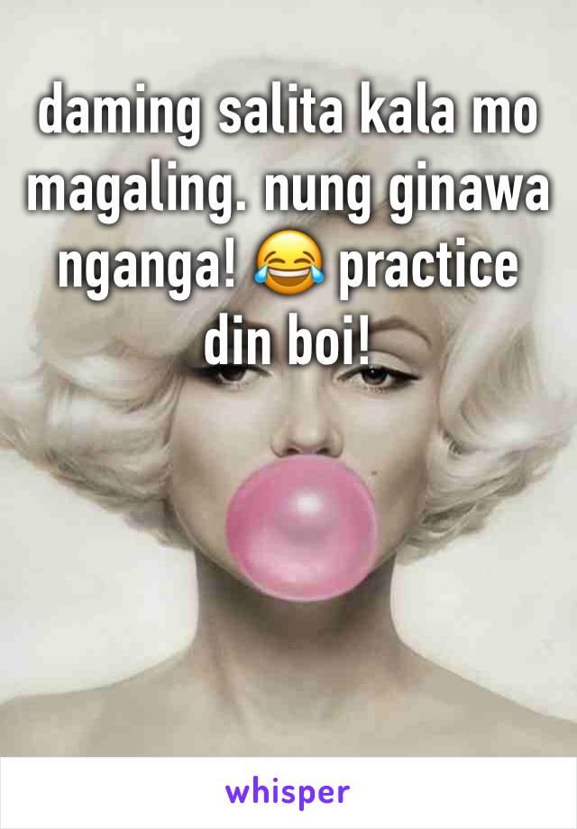 daming salita kala mo magaling. nung ginawa nganga! 😂 practice din boi!
