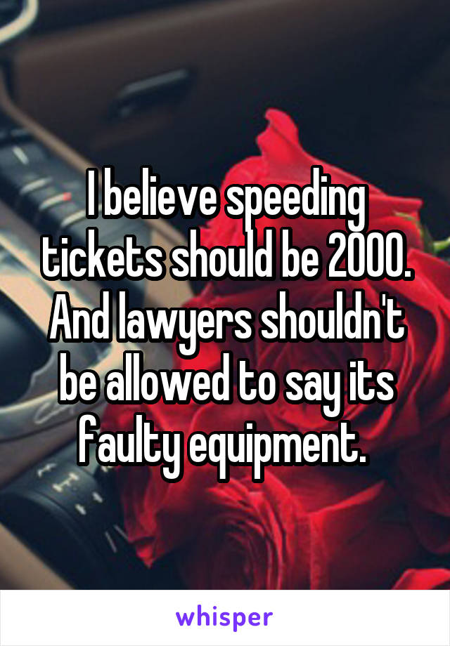 I believe speeding tickets should be 2000. And lawyers shouldn't be allowed to say its faulty equipment.