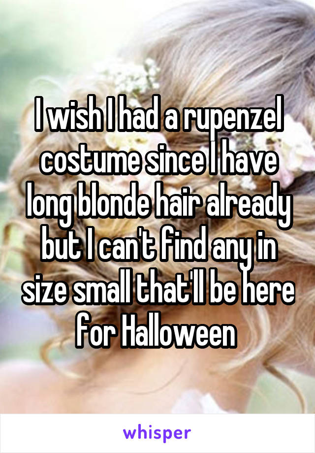 I wish I had a rupenzel costume since I have long blonde hair already but I can't find any in size small that'll be here for Halloween