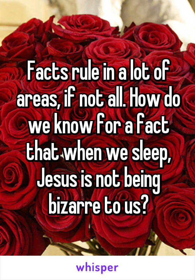 Facts rule in a lot of areas, if not all. How do we know for a fact that when we sleep, Jesus is not being bizarre to us?
