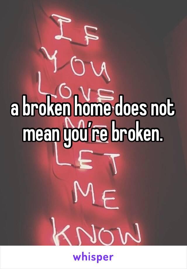 a broken home does not mean you're broken.