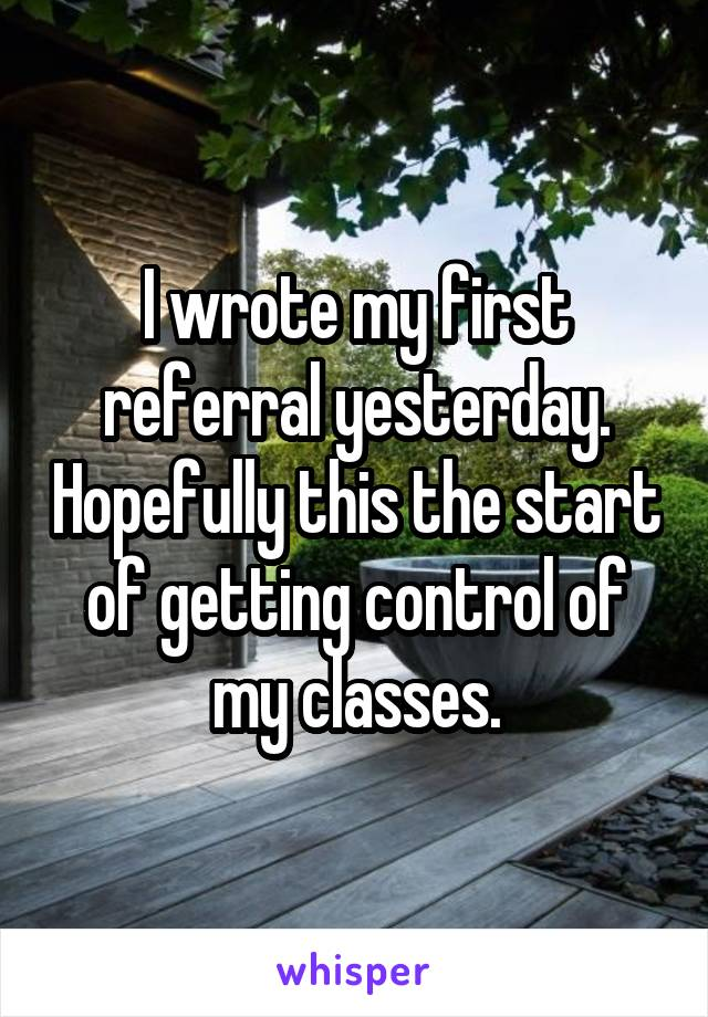 I wrote my first referral yesterday. Hopefully this the start of getting control of my classes.