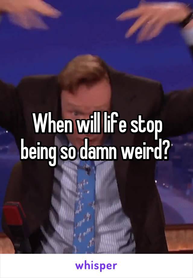 When will life stop being so damn weird?