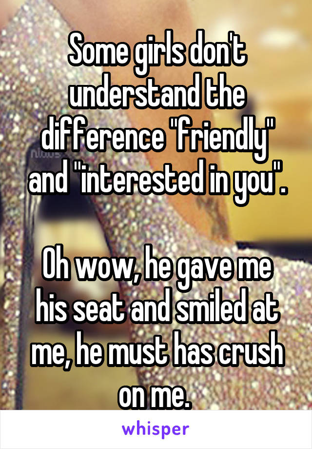 "Some girls don't understand the difference ""friendly"" and ""interested in you"".  Oh wow, he gave me his seat and smiled at me, he must has crush on me."
