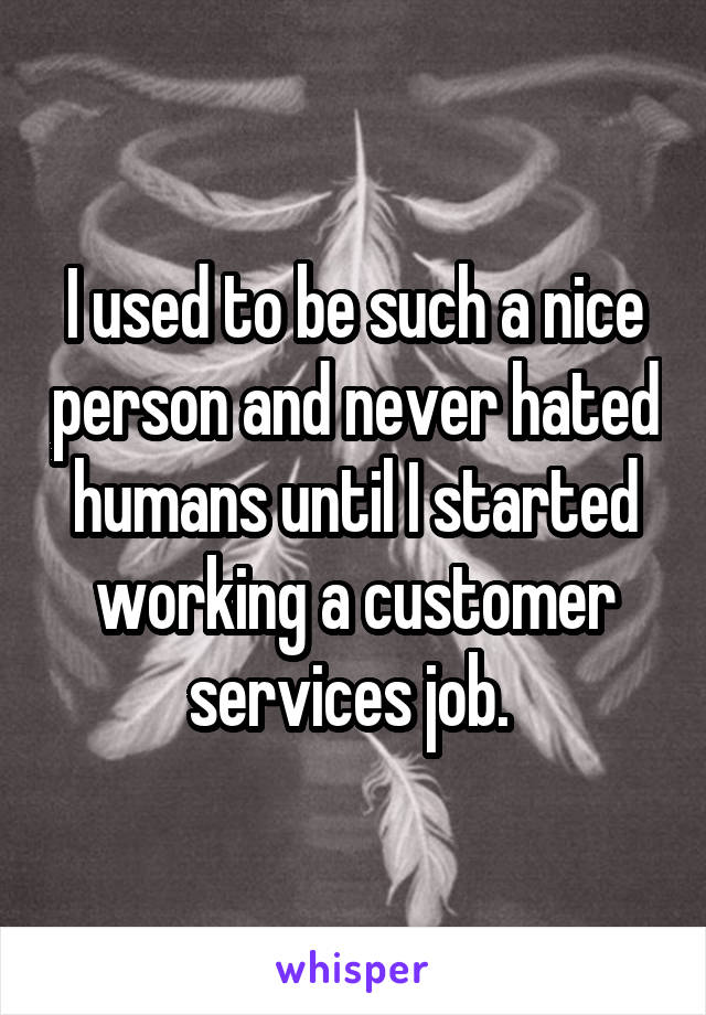 I used to be such a nice person and never hated humans until I started working a customer services job.