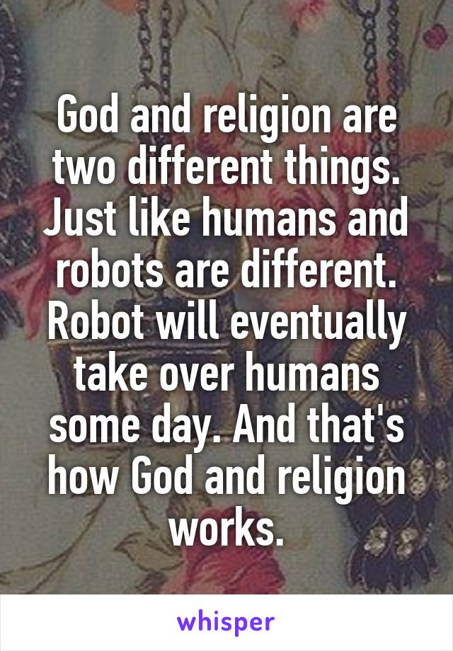 God and religion are two different things. Just like humans and robots are different. Robot will eventually take over humans some day. And that's how God and religion works.