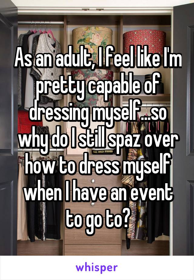 As an adult, I feel like I'm pretty capable of dressing myself...so why do I still spaz over how to dress myself when I have an event to go to?