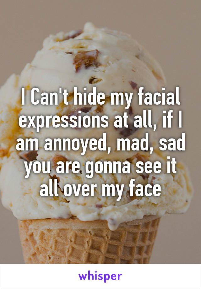 I Can't hide my facial expressions at all, if I am annoyed, mad, sad you are gonna see it all over my face