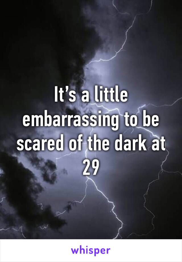 It's a little embarrassing to be scared of the dark at 29