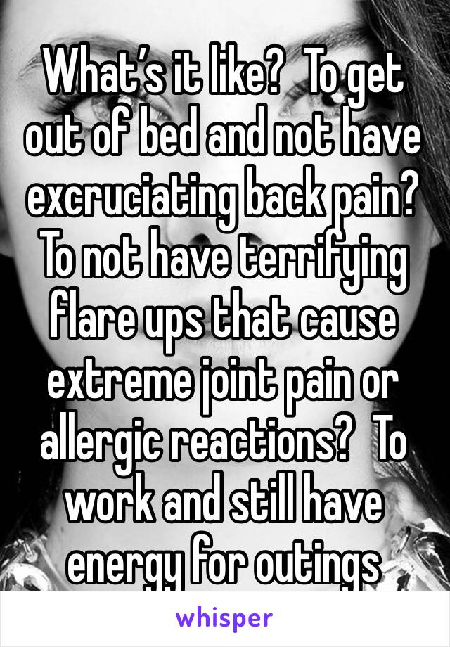What's it like?  To get out of bed and not have excruciating back pain? To not have terrifying flare ups that cause extreme joint pain or allergic reactions?  To work and still have energy for outings