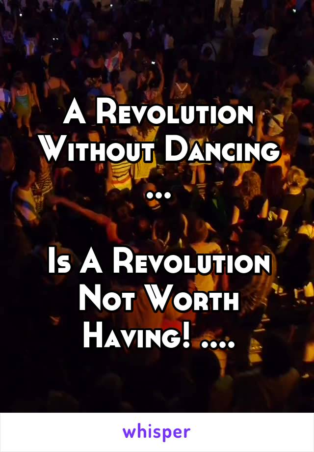 A Revolution Without Dancing ...  Is A Revolution Not Worth Having! ....