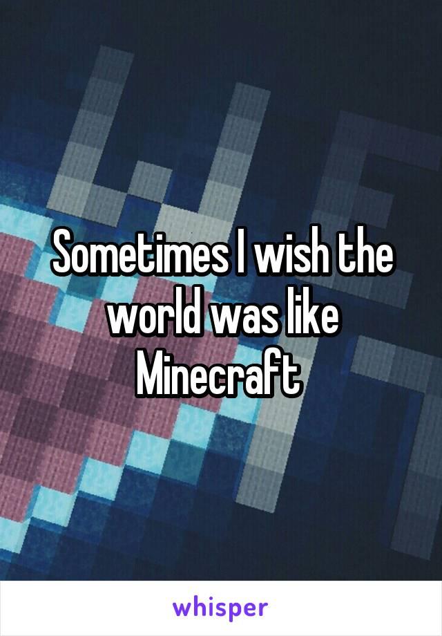 Sometimes I wish the world was like Minecraft