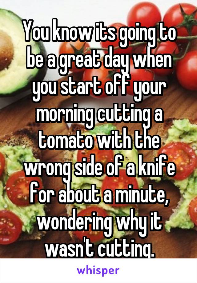 You know its going to be a great day when you start off your morning cutting a tomato with the wrong side of a knife for about a minute, wondering why it wasn't cutting.