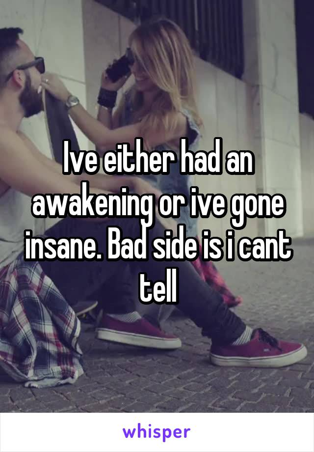 Ive either had an awakening or ive gone insane. Bad side is i cant tell