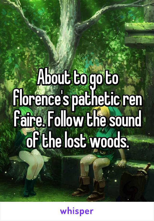 About to go to florence's pathetic ren faire. Follow the sound of the lost woods.