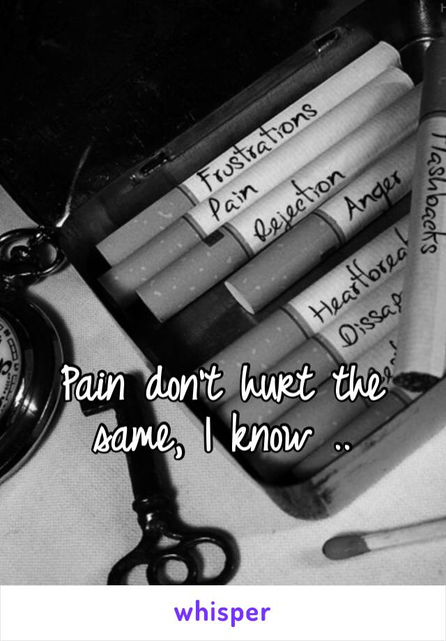 Pain don't hurt the same, I know ..