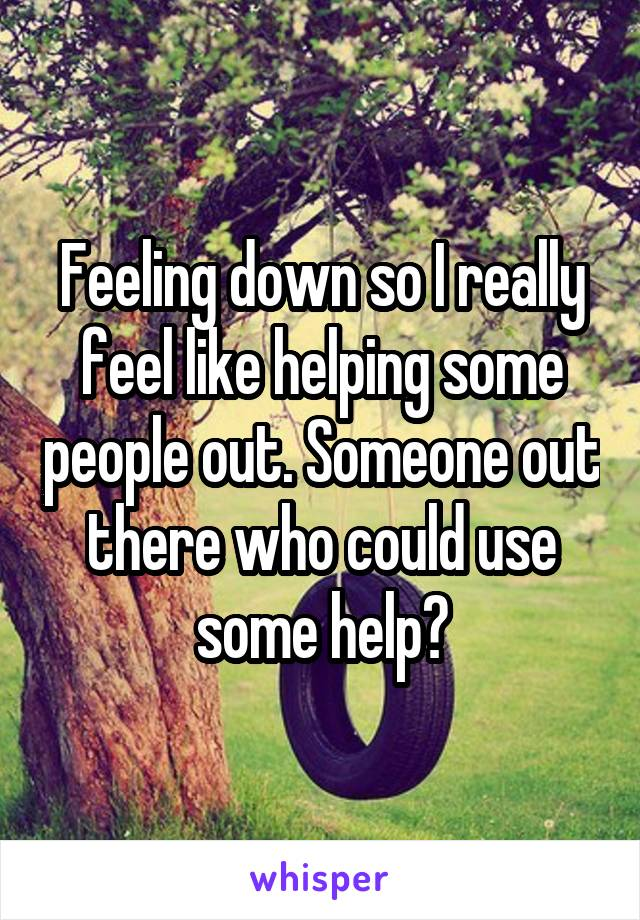 Feeling down so I really feel like helping some people out. Someone out there who could use some help?