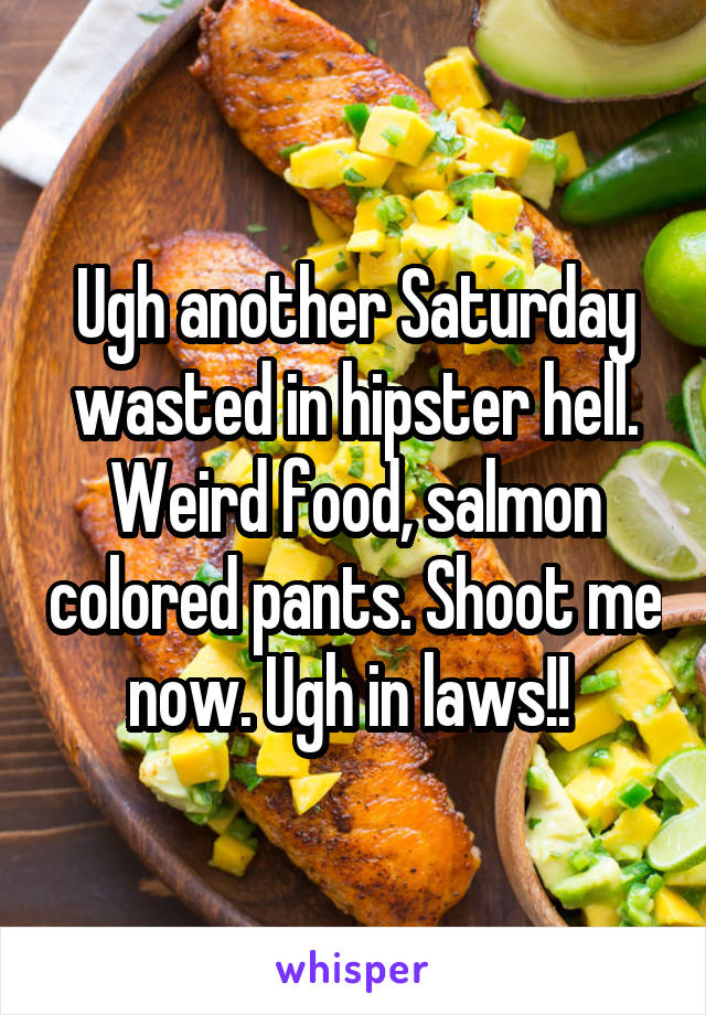 Ugh another Saturday wasted in hipster hell. Weird food, salmon colored pants. Shoot me now. Ugh in laws!!