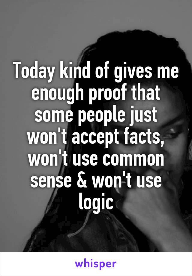 Today kind of gives me enough proof that some people just won't accept facts, won't use common sense & won't use logic