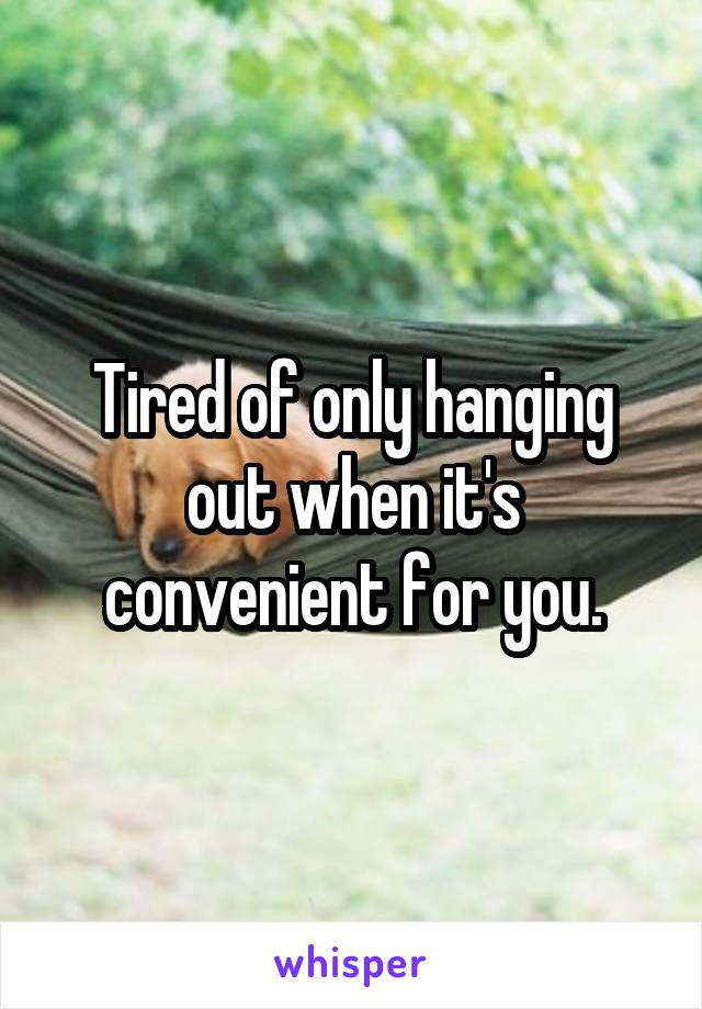 Tired of only hanging out when it's convenient for you.