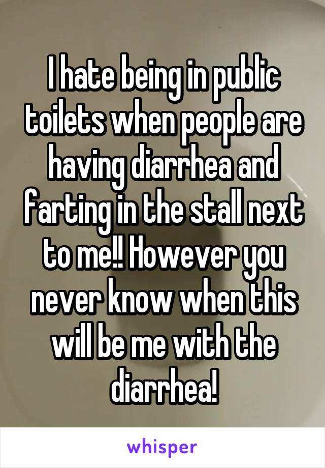 I hate being in public toilets when people are having diarrhea and farting in the stall next to me!! However you never know when this will be me with the diarrhea!