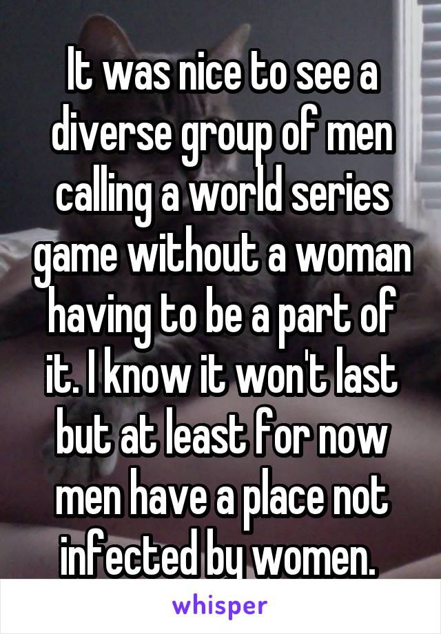 It was nice to see a diverse group of men calling a world series game without a woman having to be a part of it. I know it won't last but at least for now men have a place not infected by women.