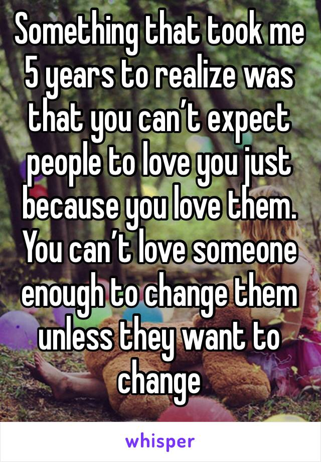 Something that took me 5 years to realize was that you can't expect people to love you just because you love them.  You can't love someone enough to change them unless they want to change