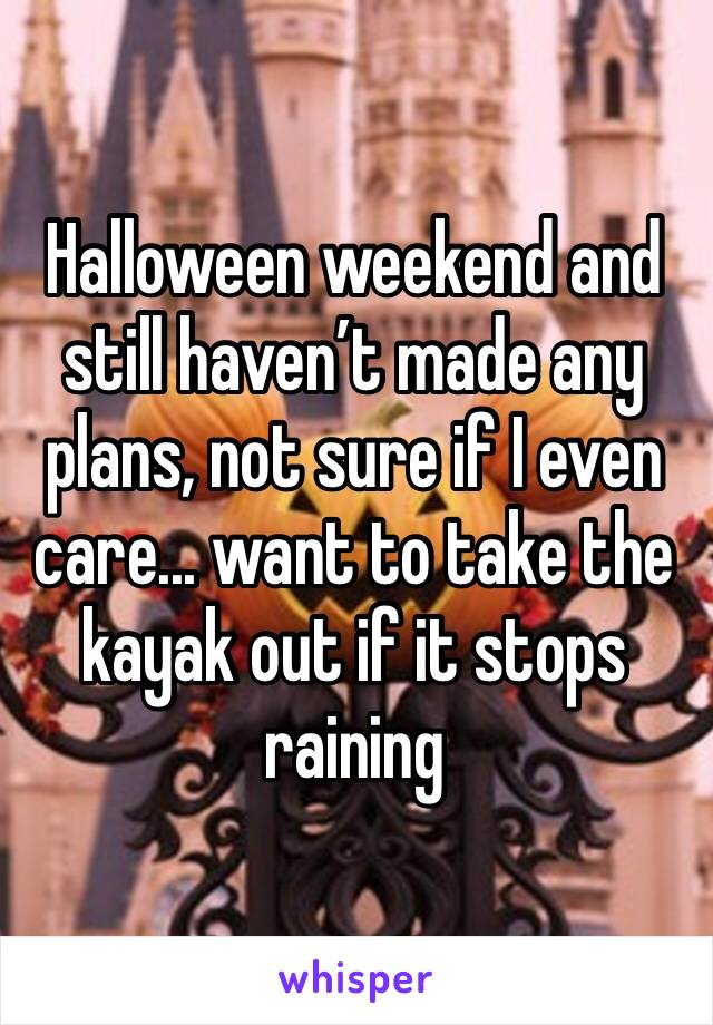 Halloween weekend and still haven't made any plans, not sure if I even care... want to take the kayak out if it stops raining