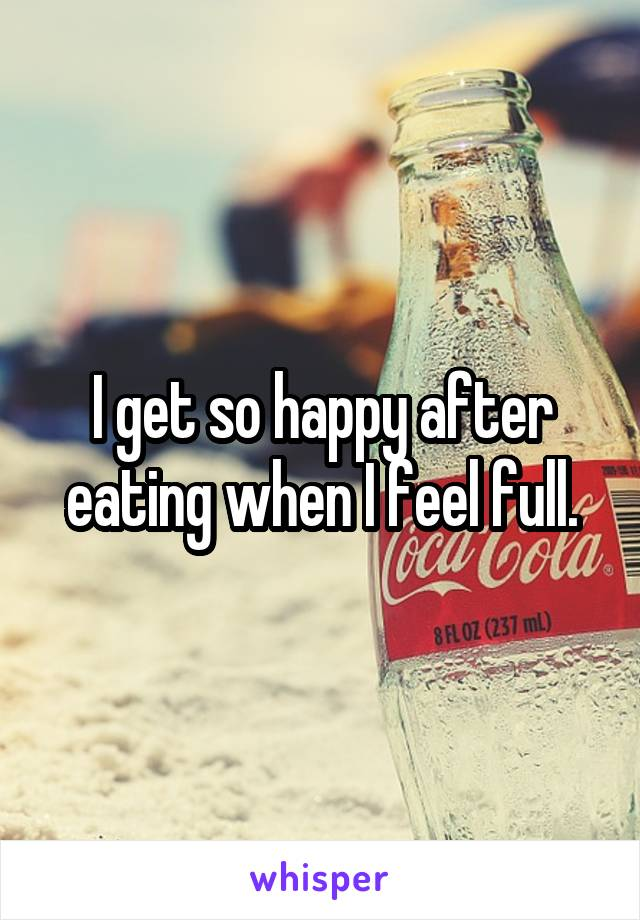 I get so happy after eating when I feel full.