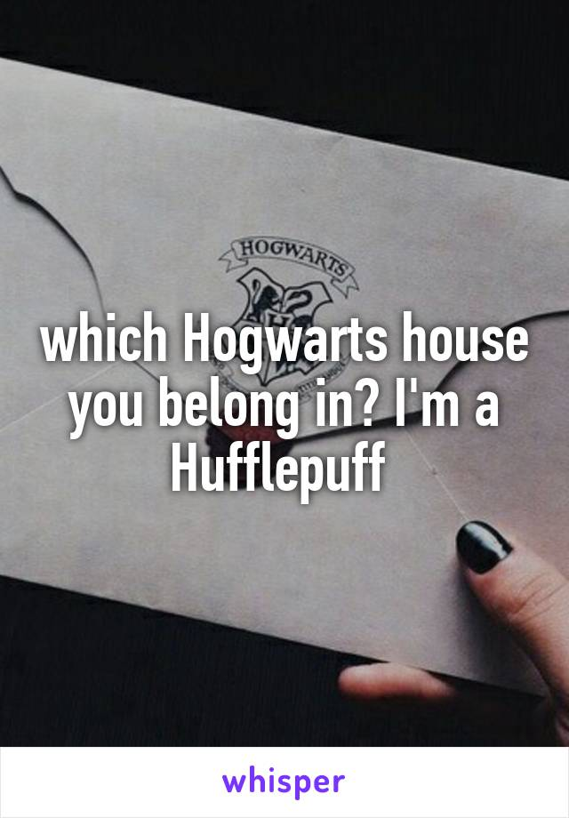 which Hogwarts house you belong in? I'm a Hufflepuff