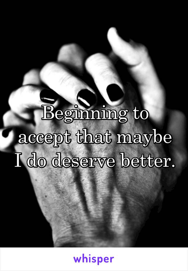 Beginning to accept that maybe I do deserve better.