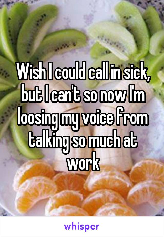 Wish I could call in sick, but I can't so now I'm loosing my voice from talking so much at work