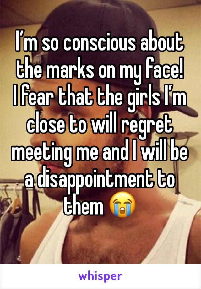I'm so conscious about the marks on my face!  I fear that the girls I'm close to will regret meeting me and I will be a disappointment to them 😭