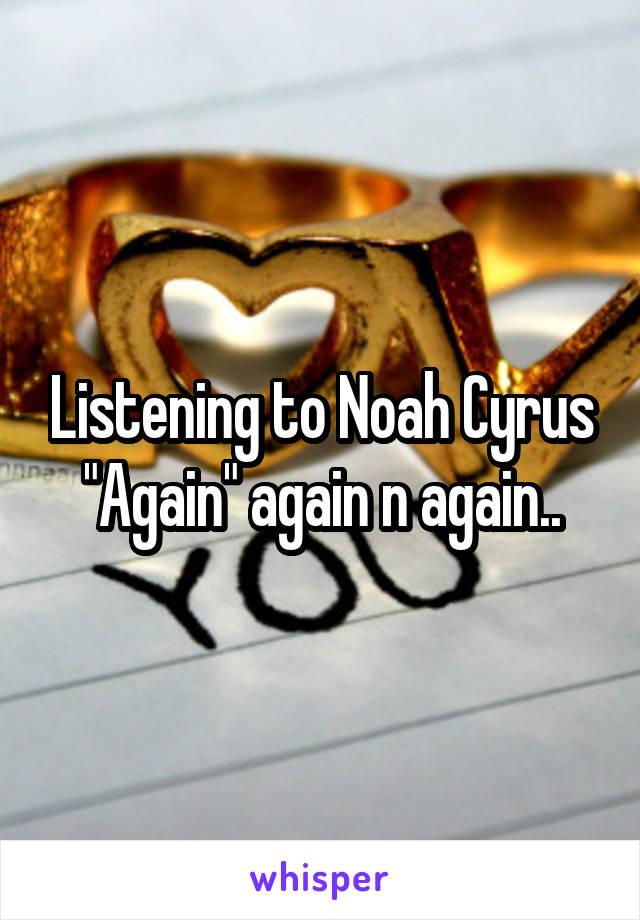 """Listening to Noah Cyrus """"Again"""" again n again.."""