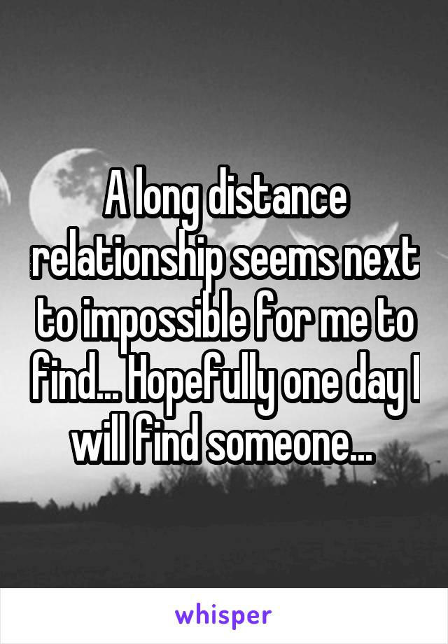 A long distance relationship seems next to impossible for me to find... Hopefully one day I will find someone...