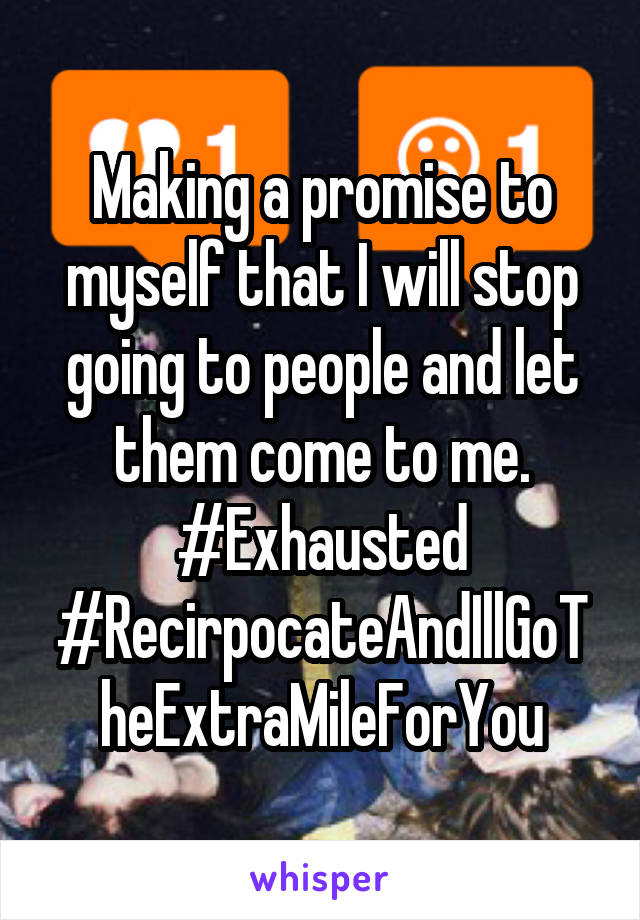 Making a promise to myself that I will stop going to people and let them come to me. #Exhausted #RecirpocateAndIllGoTheExtraMileForYou