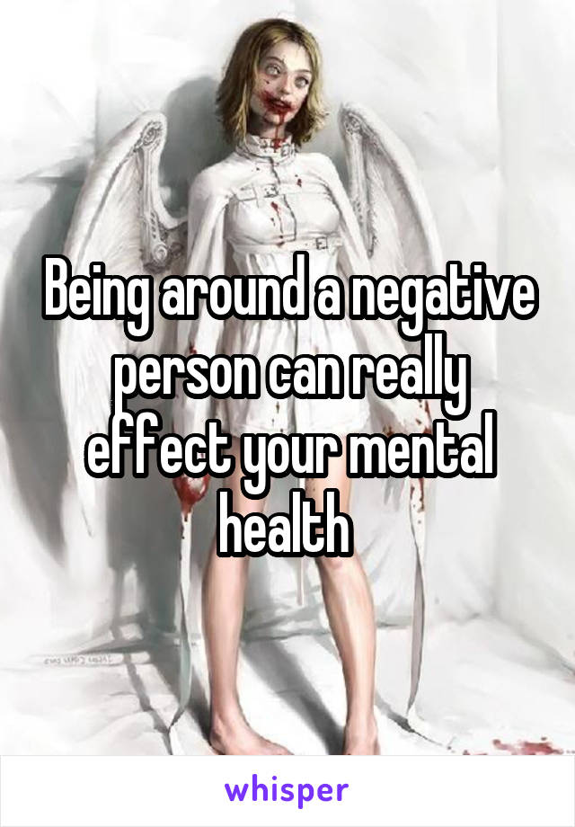 Being around a negative person can really effect your mental health