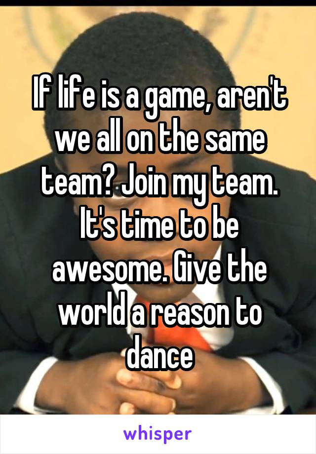 If life is a game, aren't we all on the same team? Join my team. It's time to be awesome. Give the world a reason to dance