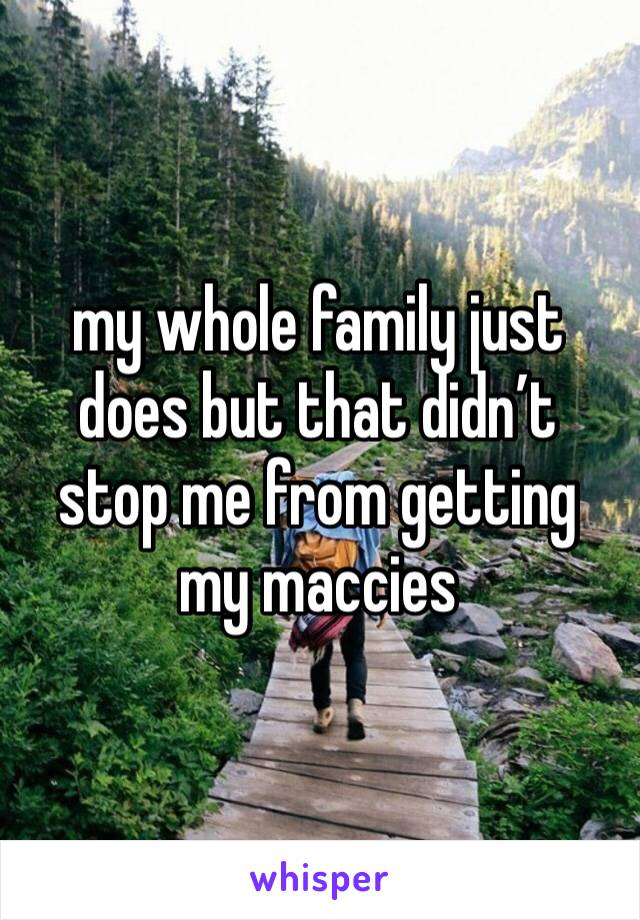 my whole family just does but that didn't stop me from getting my maccies