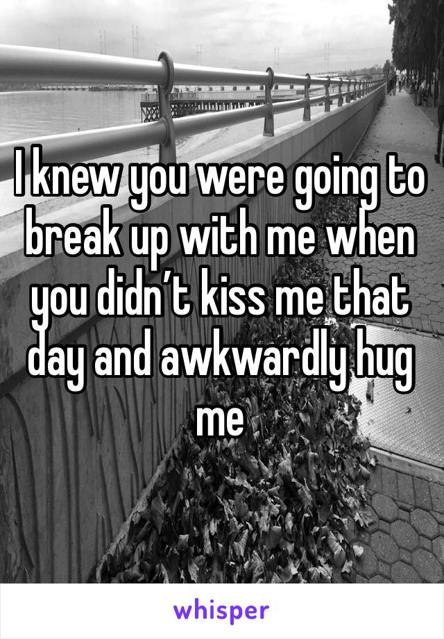 I knew you were going to break up with me when you didn't kiss me that day and awkwardly hug me