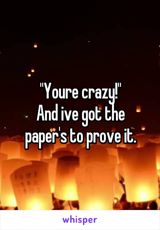 """Youre crazy!"" And ive got the paper's to prove it."