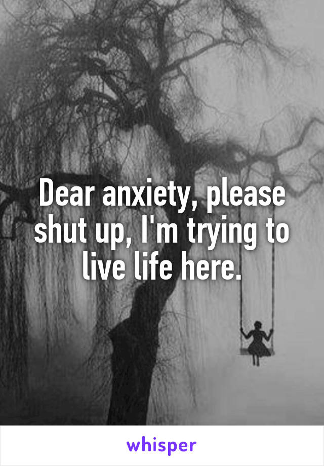Dear anxiety, please shut up, I'm trying to live life here.