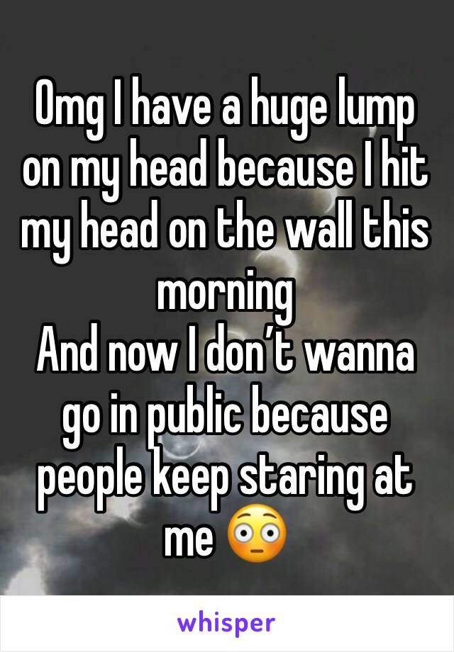 Omg I have a huge lump on my head because I hit my head on the wall this morning  And now I don't wanna go in public because people keep staring at me 😳