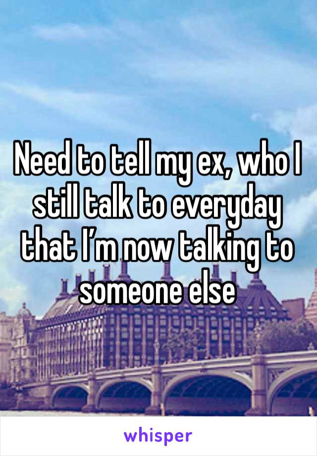 Need to tell my ex, who I still talk to everyday that I'm now talking to someone else