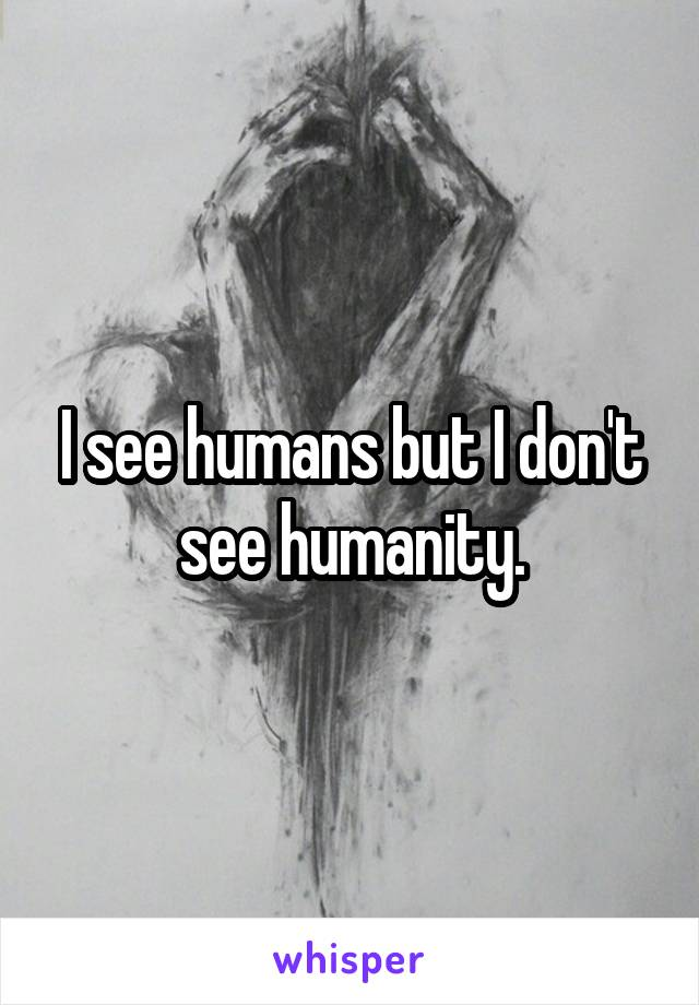 I see humans but I don't see humanity.