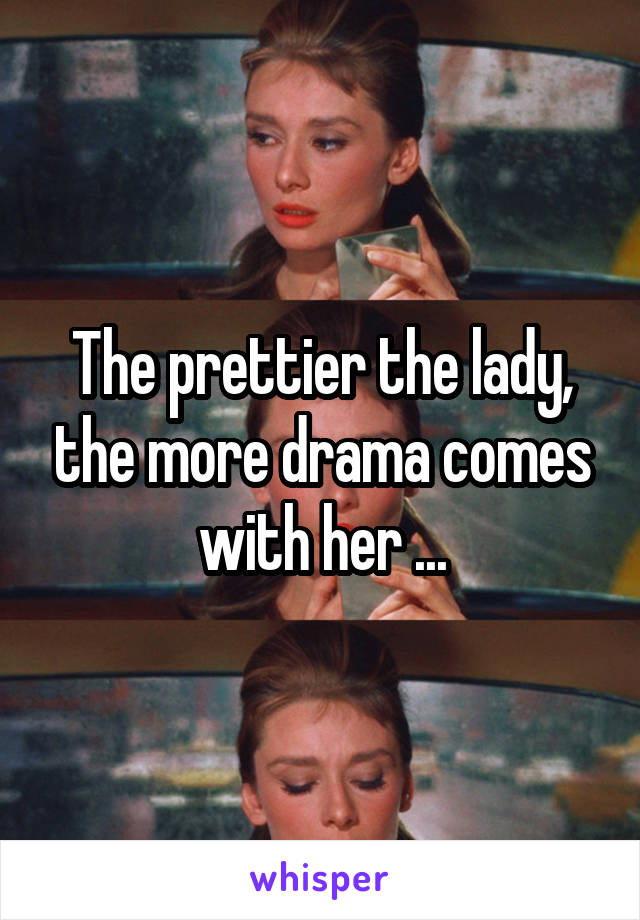 The prettier the lady, the more drama comes with her ...