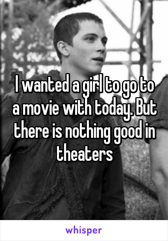 I wanted a girl to go to a movie with today. But there is nothing good in theaters