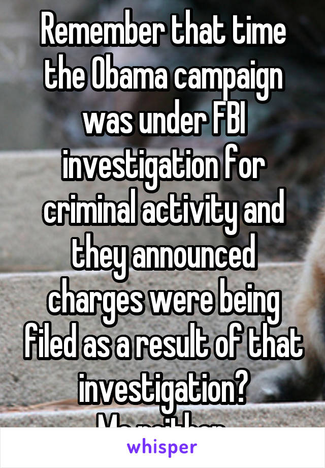 Remember that time the Obama campaign was under FBI investigation for criminal activity and they announced charges were being filed as a result of that investigation? Me neither.