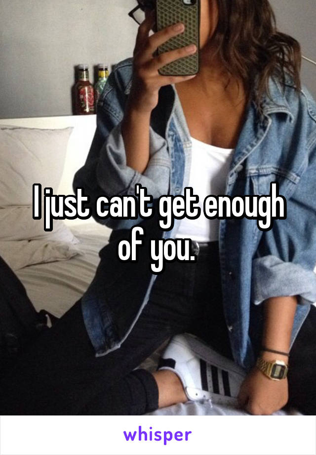 I just can't get enough of you.