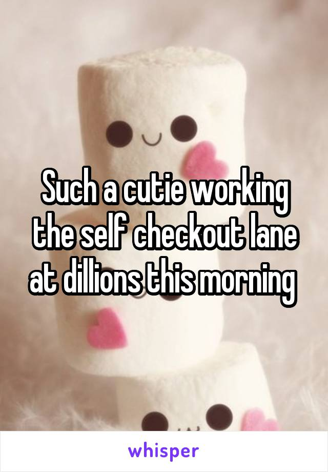Such a cutie working the self checkout lane at dillions this morning